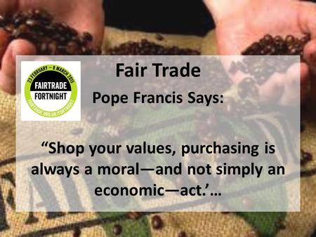 "Fair Trade Pope Francis Says: ""Shop your values, purchasing is always a moral—and not simply an economic—act.'…"