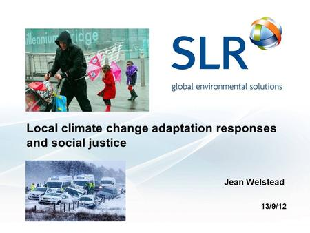 Local climate change adaptation responses and social justice Jean Welstead 13/9/12.