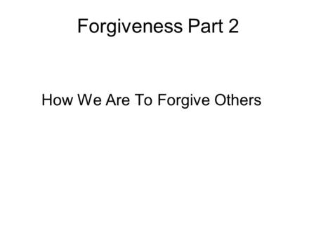 Forgiveness Part 2 How We Are To Forgive Others. We Must Forgive As God Forgives Ephesians 4:31-32 31Let all bitterness, and wrath, and anger, and clamor,
