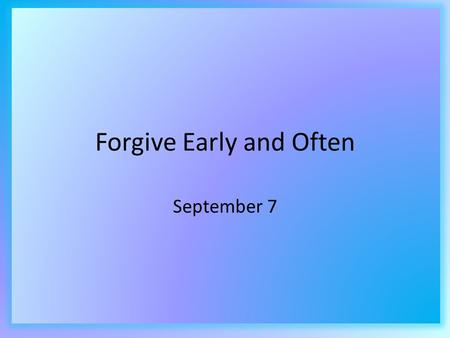 Forgive Early and Often September 7. Think About It … Why do you think telling a story is an effective way to teach a concept? In this unit we are studying.