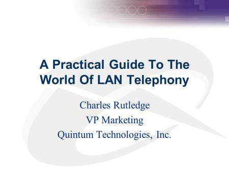 A Practical Guide To The World Of LAN Telephony Charles Rutledge VP Marketing Quintum Technologies, Inc.