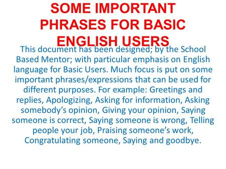 SOME IMPORTANT PHRASES FOR BASIC ENGLISH USERS This document has been designed; by the School Based Mentor; with particular emphasis on English language.