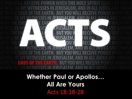 Whether Paul or Apollos… All Are Yours Acts 18:18-28.