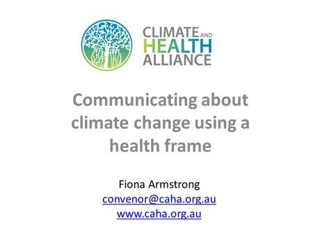 Communicating about climate change using a health frame Fiona Armstrong