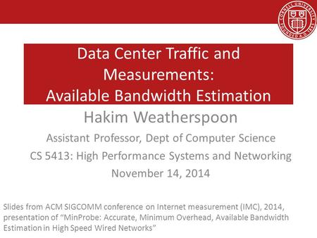 Data Center Traffic and Measurements: Available Bandwidth Estimation Hakim Weatherspoon Assistant Professor, Dept of Computer Science CS 5413: High Performance.