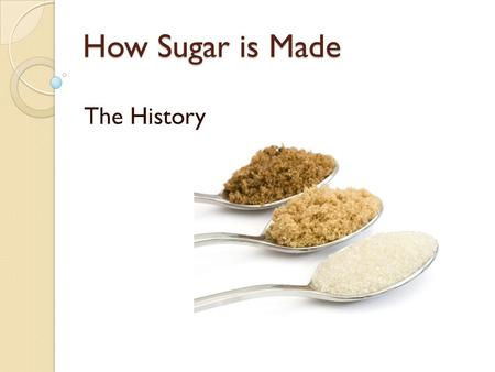 How Sugar is Made The History. Cane sugar was first used by man in Polynesia. In 510 BC the Emperor Darius of Persia invaded India where he found the.