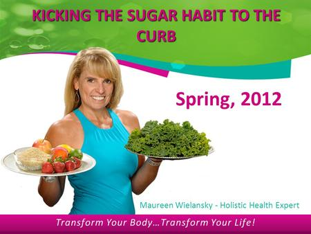 Transform Your Body…Transform Your Life! KICKING THE SUGAR HABIT TO THE CURB Spring, 2012 Maureen Wielansky - Holistic Health Expert Transform Your Body…Transform.