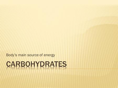 Body's main source of energy.  Carbohydrates are produced through a process called photosynthesis  plants convert radiant energy from the sun into chemical.