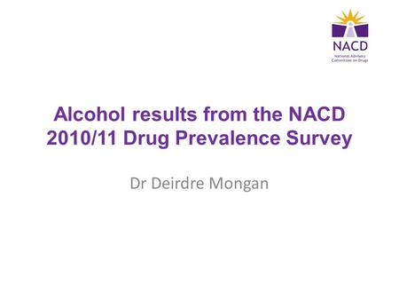 Alcohol results from the NACD 2010/11 Drug Prevalence Survey Dr Deirdre Mongan.
