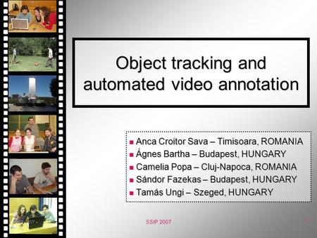 SSIP 2007 1 Object tracking and automated video annotation Anca Croitor Sava – Timisoara, ROMANIA Anca Croitor Sava – Timisoara, ROMANIA Ágnes Bartha –