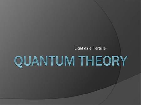 Light as a Particle. Objectives  Define a quantum  Calculate the energy of a photon  Relate photon energy to wavelength and frequency of EMR.