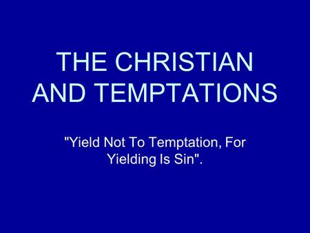 THE CHRISTIAN AND TEMPTATIONS Yield Not To Temptation, For Yielding Is Sin.