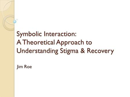 Symbolic Interaction: A Theoretical Approach to Understanding Stigma & Recovery Jim Roe.