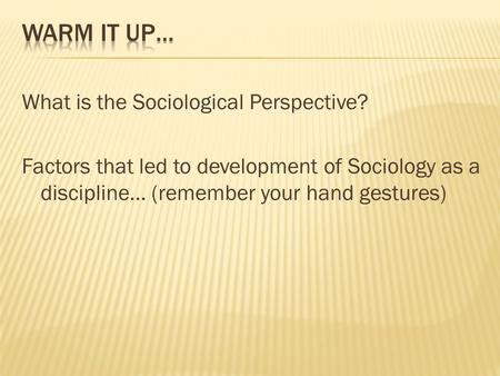 Warm it up… What is the Sociological Perspective? Factors that led to development of Sociology as a discipline… (remember your hand gestures)