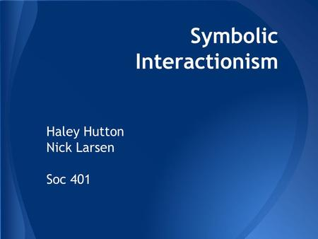 Symbolic Interactionism Haley Hutton Nick Larsen Soc 401.