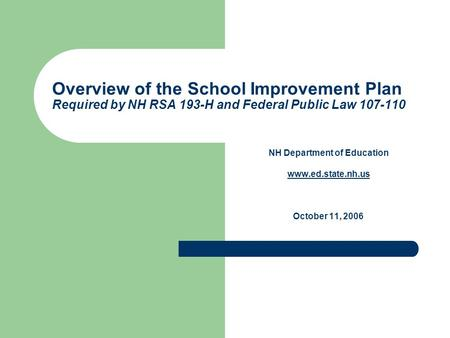 Overview of the School Improvement Plan Required by NH RSA 193-H and Federal Public Law 107-110 NH Department of Education www.ed.state.nh.us October 11,
