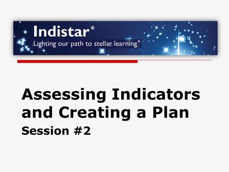 Assessing Indicators and Creating a Plan Session #2.