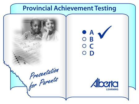 Provincial tests tell parents: how their child compares against provincial standards whether the child is learning what he or she is expected to learn.