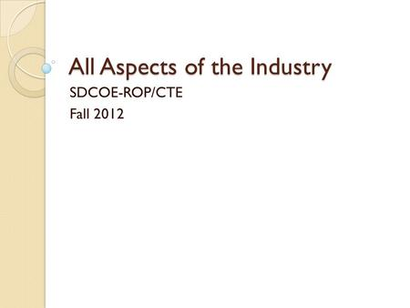 All Aspects of the Industry SDCOE-ROP/CTE Fall 2012.