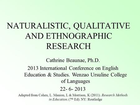 NATURALISTIC, QUALITATIVE AND ETHNOGRAPHIC RESEARCH Cathrine Beaunae, Ph.D. 2013 International Conference on English Education & Studies. Wenzao Ursuline.