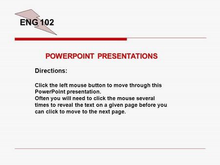 ENG 102 POWERPOINT PRESENTATIONS Directions: Click the left mouse button to move through this PowerPoint presentation. Often you will need to click the.