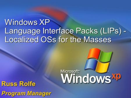 Windows XP Language Interface Packs (LIPs) - Localized OSs for the Masses Russ Rolfe Program Manager.