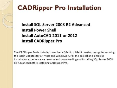 CADRipper Pro Installation The CADRipper Pro is installed on either a 32-bit or 64-bit desktop computer running the latest updates for XP, Vista and Windows.