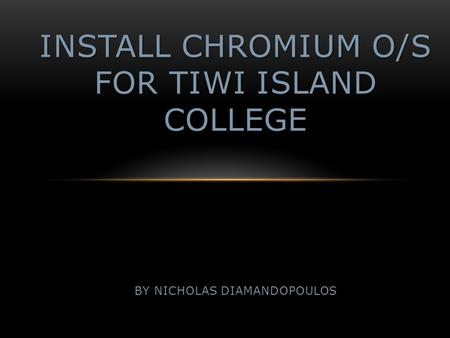 INSTALL CHROMIUM O/S FOR TIWI ISLAND COLLEGE BY NICHOLAS DIAMANDOPOULOS.