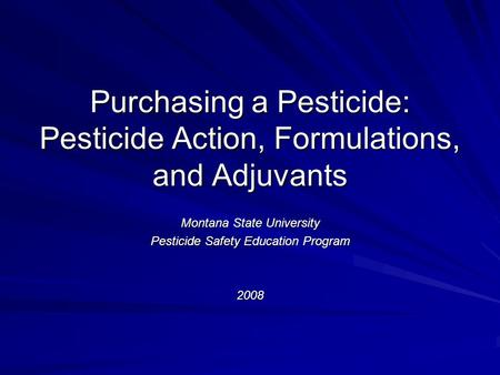 Purchasing a Pesticide: Pesticide Action, Formulations, and Adjuvants Montana State University Pesticide Safety Education Program 2008.