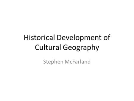 Historical Development of Cultural Geography Stephen McFarland.