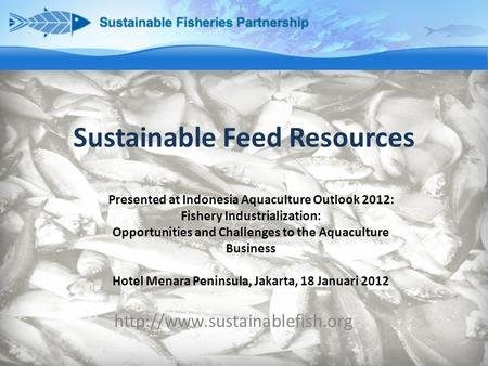 Sustainable Feed Resources  Presented at Indonesia Aquaculture Outlook 2012: Fishery Industrialization: Opportunities and.