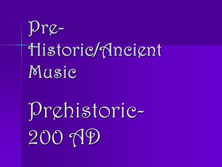 Pre- Historic/Ancient Music Prehistoric- 200 AD. Music Development Theories Match rhythmic sounds with human movement – chanting, clapping, stomping,