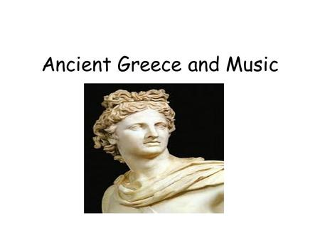 Ancient Greece and Music. When: 800 BC to 400 AD.