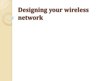 Designing your wireless network. What to consider Dead spots Elevators & 2.4 devices Walls Number of people.