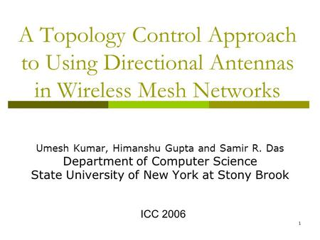 1 A Topology Control Approach to Using Directional Antennas in Wireless Mesh Networks Umesh Kumar, Himanshu Gupta and Samir R. Das Department of Computer.