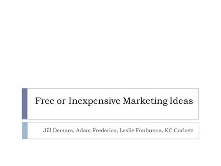 Free or Inexpensive Marketing Ideas Jill Demars, Adam Frederico, Leslie Fonbuena, KC Corbett.