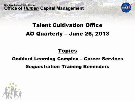 Goddard Space Flight Center Office of Human Capital Management Talent Cultivation Office AO Quarterly – June 26, 2013 Topics Goddard Learning Complex –