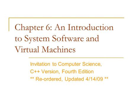 Chapter 6: An Introduction to System Software and Virtual Machines Invitation to Computer Science, C++ Version, Fourth Edition ** Re-ordered, Updated 4/14/09.