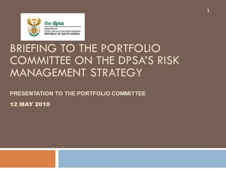 BRIEFING TO THE PORTFOLIO COMMITTEE ON THE DPSA'S RISK MANAGEMENT STRATEGY PRESENTATION TO THE PORTFOLIO COMMITTEE 12 MAY 2010 1.