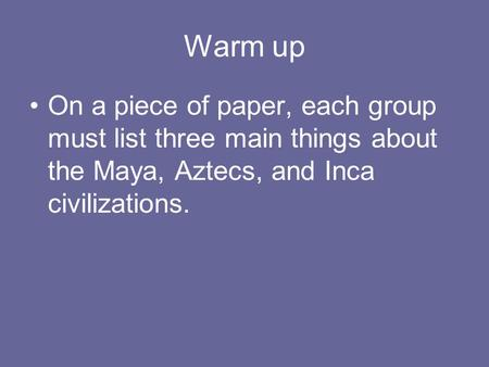 Warm up On a piece of paper, each group must list three main things about the Maya, Aztecs, and Inca civilizations.