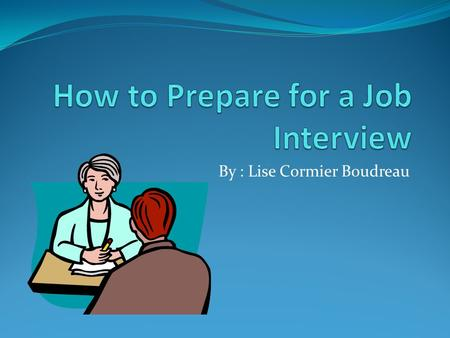 By : Lise Cormier Boudreau. Introduction Do you have a job ? Did you have to do a job interview to get employment ? Do job interviews, or the idea of.