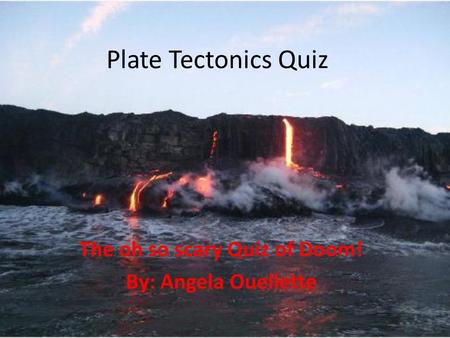 Plate Tectonics Quiz The oh so scary Quiz of Doom! By: Angela Ouellette.