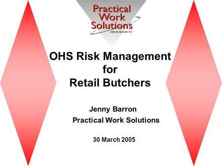 OHS Risk Management for Retail Butchers Jenny Barron Practical Work Solutions 30 March 2005.