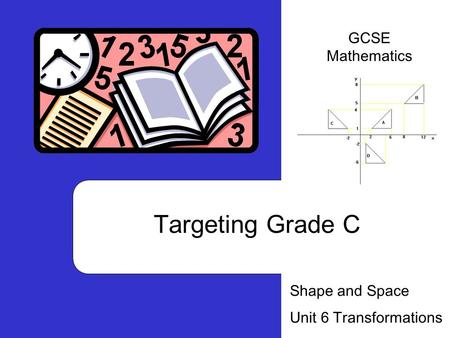 Targeting Grade C Shape and Space Unit 6 Transformations GCSE Mathematics.