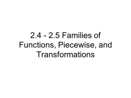 2.4 - 2.5 Families of Functions, Piecewise, and Transformations.