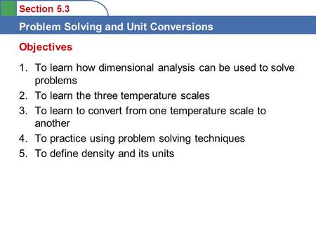 Section 5.3 Problem Solving and Unit Conversions 1.To learn how dimensional analysis can be used to solve problems 2.To learn the three temperature scales.