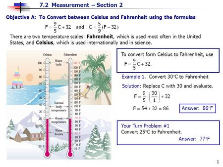 7.2 Measurement – Section 2 1 Objective A: To Convert between Celsius and Fahrenheit using the formulas There are two temperature scales: Fahrenheit, which.