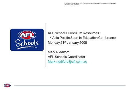 © Australian Football League 2007. This document is confidential and intended solely for the use and information of the addressee AFL School Curriculum.