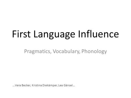 First Language Influence Pragmatics, Vocabulary, Phonology …Vera Becker, Kristina Diekämper, Lea Gänsel…