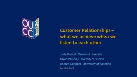 Customer Relationships – what we achieve when we listen to each other Judy Russell, Queen's University David Wilson, University of Guelph Andrea Chappell,